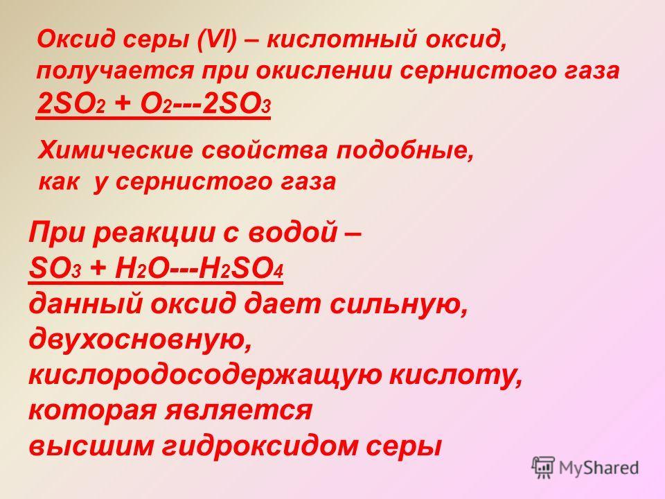 Оксид серы (Vl) – кислотный оксид, получается при окислении сернистого газа 2SO 2 + O 2 ---2SO 3 Химические свойства подобные, как у сернистого газа При реакции с водой – SO 3 + H 2 O---H 2 SO 4 данный оксид дает сильную, двухосновную, кислородосодер