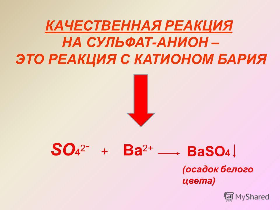 КАЧЕСТВЕННАЯ РЕАКЦИЯ НА СУЛЬФАТ-АНИОН – ЭТО РЕАКЦИЯ С КАТИОНОМ БАРИЯ SO 4 2 - + Ba 2+ BaSO 4 (осадок белого цвета)