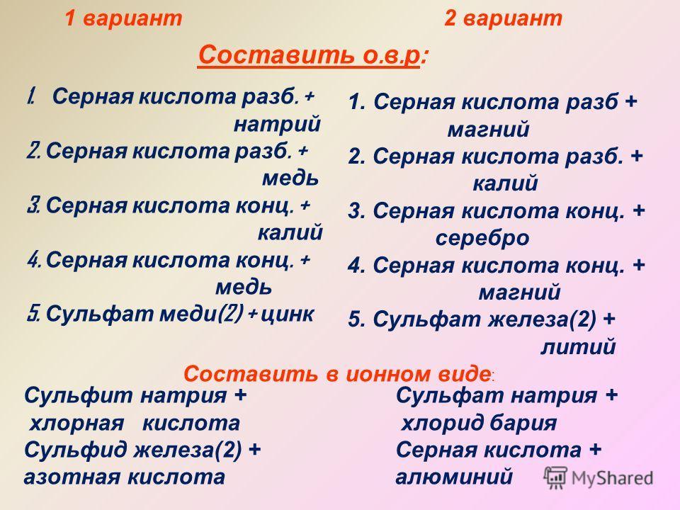 1 вариант2 вариант Составить о. в. р : 1. Серная кислота разб. + натрий 2. Серная кислота разб. + медь 3. Серная кислота конц. + калий 4. Серная кислота конц. + медь 5. Сульфат меди (2) + цинк 1.Серная кислота разб + магний 2. Серная кислота разб. +