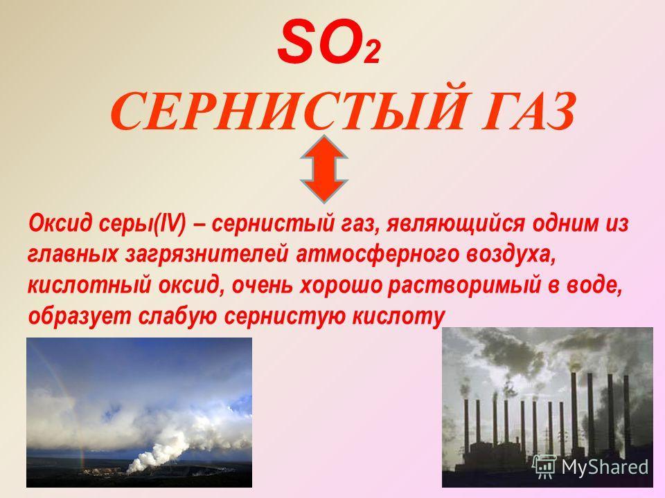 СЕРНИСТЫЙ ГАЗ SO 2 Оксид серы(lV) – сернистый газ, являющийся одним из главных загрязнителей атмосферного воздуха, кислотный оксид, очень хорошо растворимый в воде, образует слабую сернистую кислоту