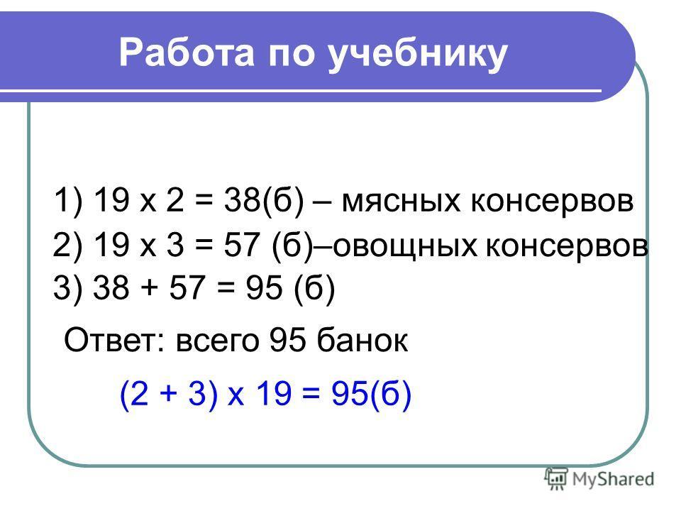 Работа по учебнику 1) 19 х 2 = 38(б) – мясных консервов 2) 19 х 3 = 57 (б)–овощных консервов 3) 38 + 57 = 95 (б) (2 + 3) х 19 = 95(б) Ответ: всего 95