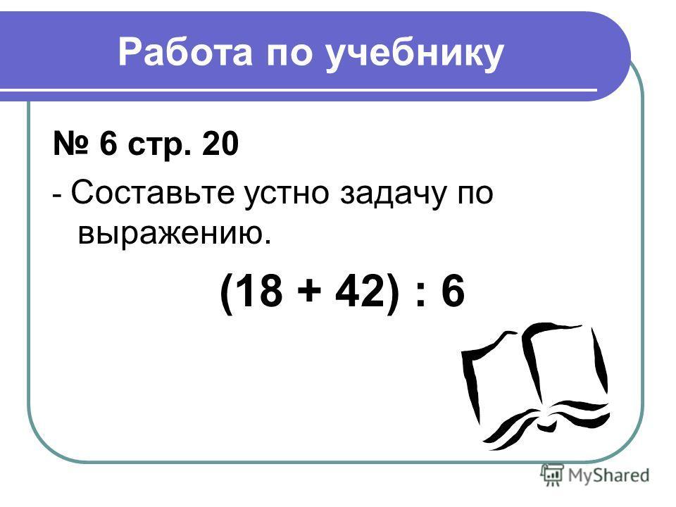 Работа по учебнику 6 стр. 20 - Составьте устно задачу по выражению. (18 + 42) : 6