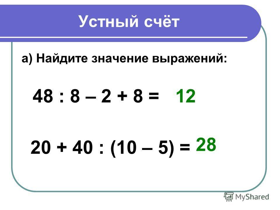 Устный счёт а) Найдите значение выражений: 48 : 8 – 2 + 8 = 20 + 40 : (10 – 5) = 12 28