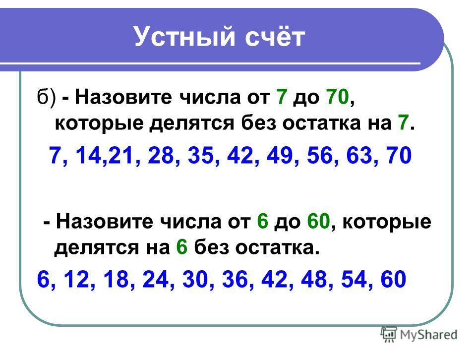 Устный счёт б) - Назовите числа от 7 до 70, которые делятся без остатка на 7. 7, 14,21, 28, 35, 42, 49, 56, 63, 70 - Назовите числа от 6 до 60, которые делятся на 6 без остатка. 6, 12, 18, 24, 30, 36, 42, 48, 54, 60
