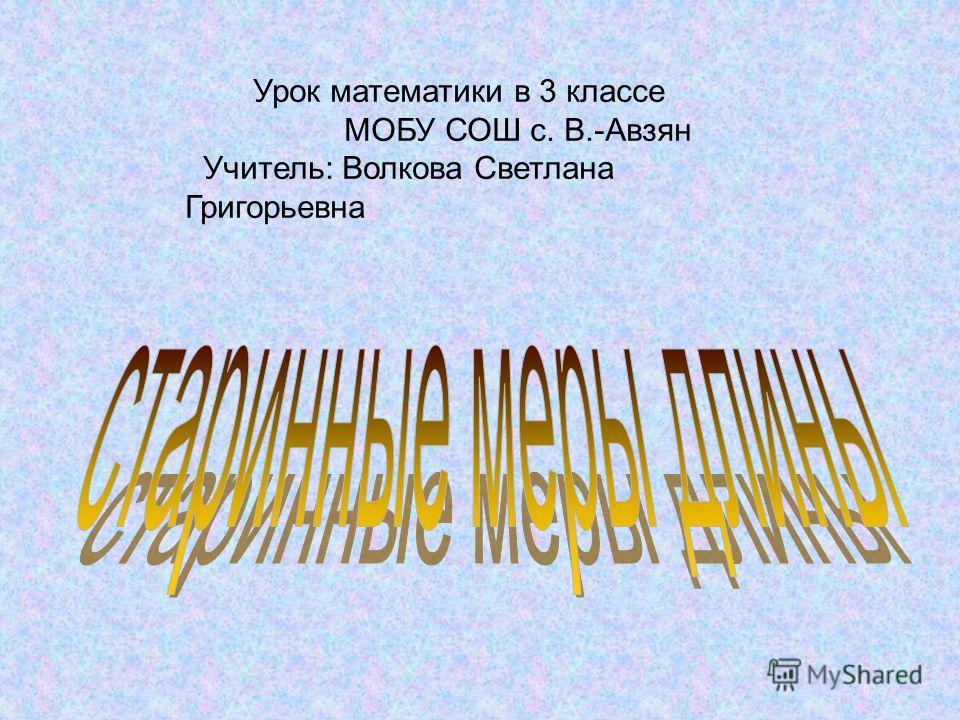 Урок математики в 3 классе МОБУ СОШ с. В.-Авзян Учитель: Волкова Светлана Григорьевна