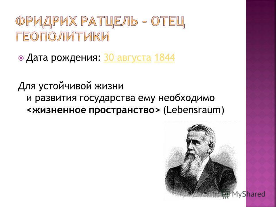 Дата рождения: 30 августа 184430 августа1844 Для устойчивой жизни и развития государства ему необходимо (Lebensraum)