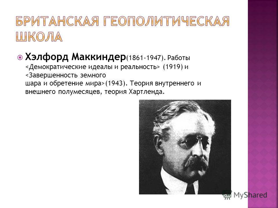 Хэлфорд Маккиндер (1861-1947). Работы (1919) и (1943). Теория внутреннего и внешнего полумесяцев, теория Хартленда.
