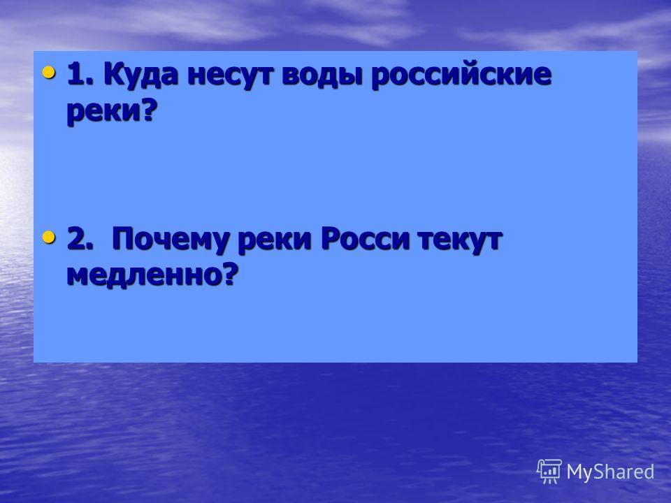 1. Куда несут воды российские реки? 1. Куда несут воды российские реки? 2. Почему реки Росси текут медленно? 2. Почему реки Росси текут медленно?