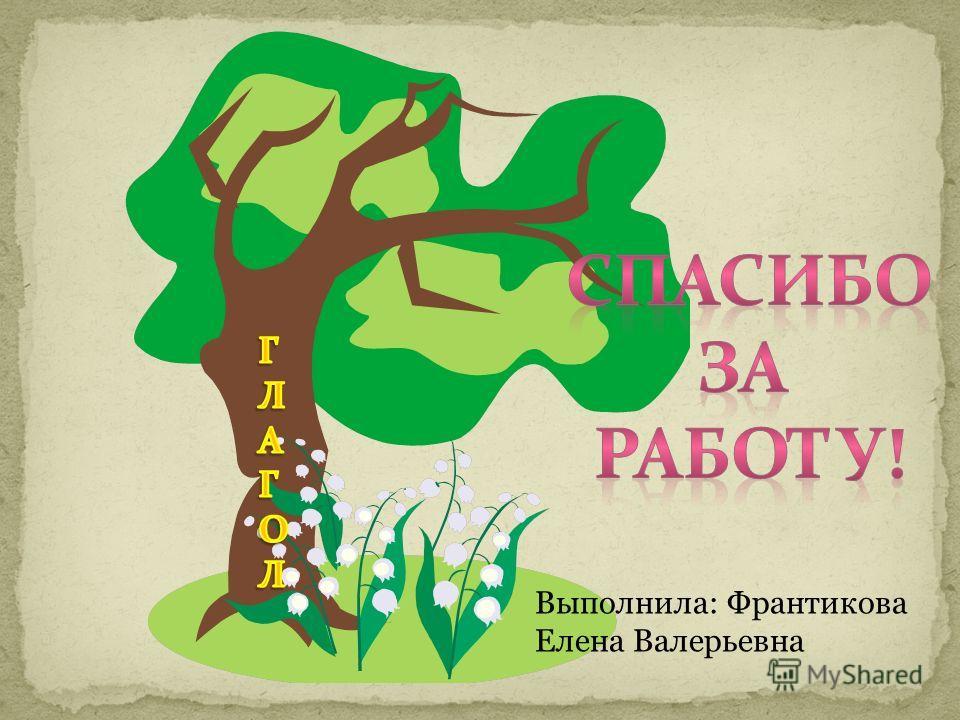 Выполнила: Франтикова Елена Валерьевна