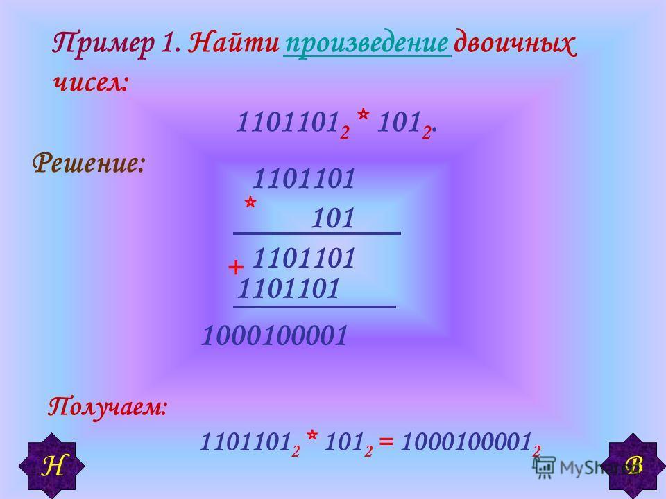 Пример 1. Найти произведение двоичных чисел:произведение 1101101 2 * 101 2. Решение: + Получаем: 1101101 2 * 101 2 = 1000100001 2 1101101 101 1101101 1000100001 * В Н