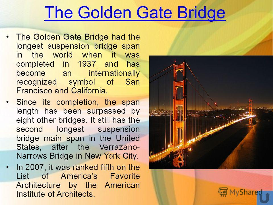 The Golden Gate Bridge The Golden Gate Bridge had the longest suspension bridge span in the world when it was completed in 1937 and has become an internationally recognized symbol of San Francisco and California. Since its completion, the span length