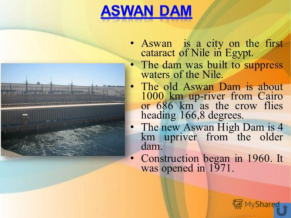 Aswan is a city on the first cataract of Nile in Egypt. The dam was built to suppress waters of the Nile. The old Aswan Dam is about 1000 km up-river from Cairo or 686 km as the crow flies heading 166,8 degrees. The new Aswan High Dam is 4 km upriver
