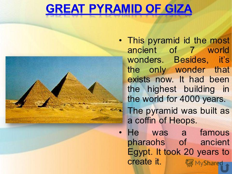 This pyramid id the most ancient of 7 world wonders. Besides, its the only wonder that exists now. It had been the highest building in the world for 4000 years. The pyramid was built as a coffin of Heops. He was a famous pharaohs of ancient Egypt. It