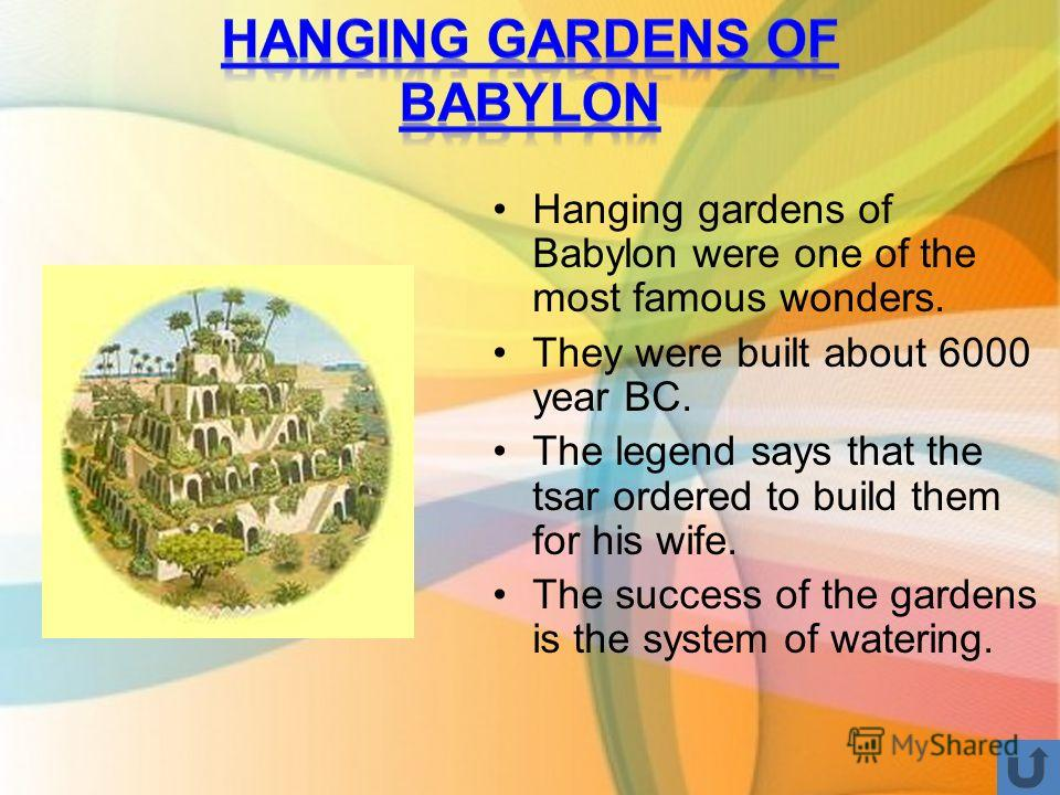 Hanging gardens of Babylon were one of the most famous wonders. They were built about 6000 year BC. The legend says that the tsar ordered to build them for his wife. The success of the gardens is the system of watering.