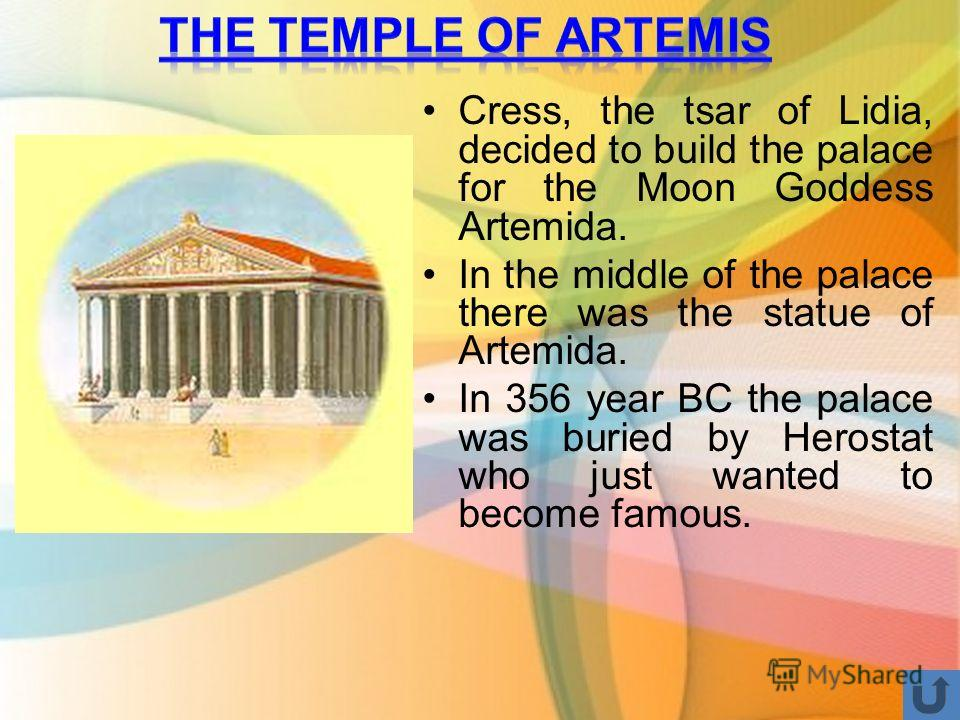 Cress, the tsar of Lidia, decided to build the palace for the Moon Goddess Artemida. In the middle of the palace there was the statue of Artemida. In 356 year BC the palace was buried by Herostat who just wanted to become famous.
