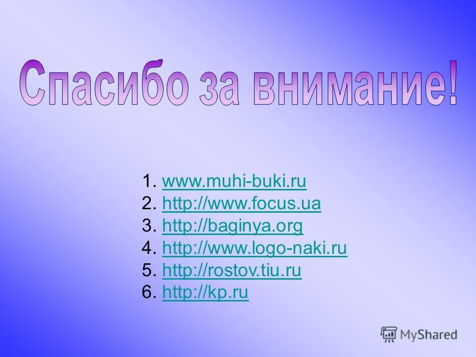 1. www.muhi-buki.ruwww.muhi-buki.ru 2. http://www.focus.uahttp://www.focus.ua 3. http://baginya.orghttp://baginya.org 4. http://www.logo-naki.ruhttp://www.logo-naki.ru 5. http://rostov.tiu.ruhttp://rostov.tiu.ru 6. http://kp.ruhttp://kp.ru