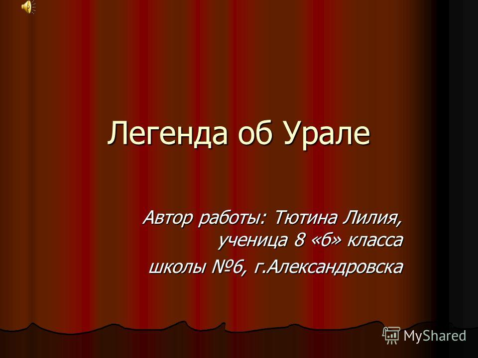 Легенда об Урале Автор работы: Тютина Лилия, ученица 8 «б» класса школы 6, г.Александровска