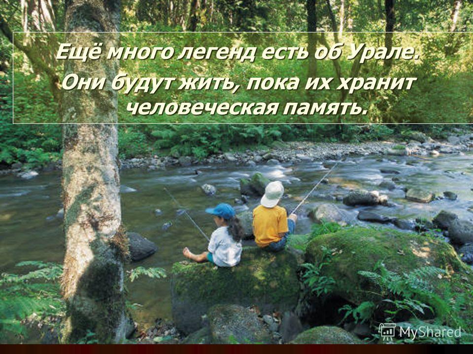 Ещё много легенд есть об Урале. Они будут жить, пока их хранит человеческая память.