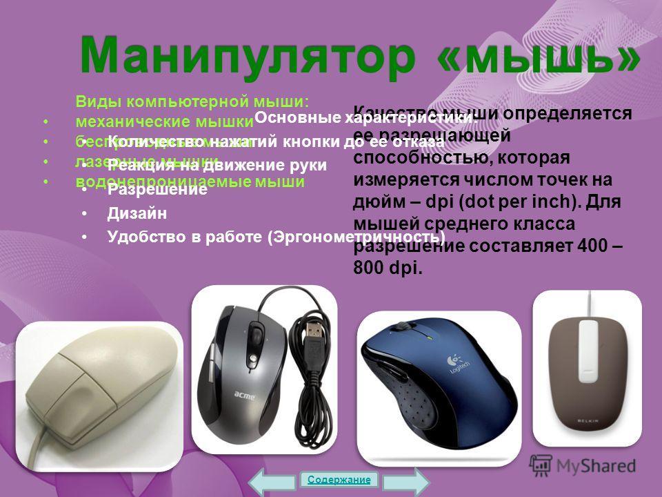 Манипулятор «мышь» Виды компьютерной мыши: механические мышки беспроводные мыши лазерные мышки водонепроницаемые мыши Качество мыши определяется ее разрешающей способностью, которая измеряется числом точек на дюйм – dpi (dot per inch). Для мышей сред