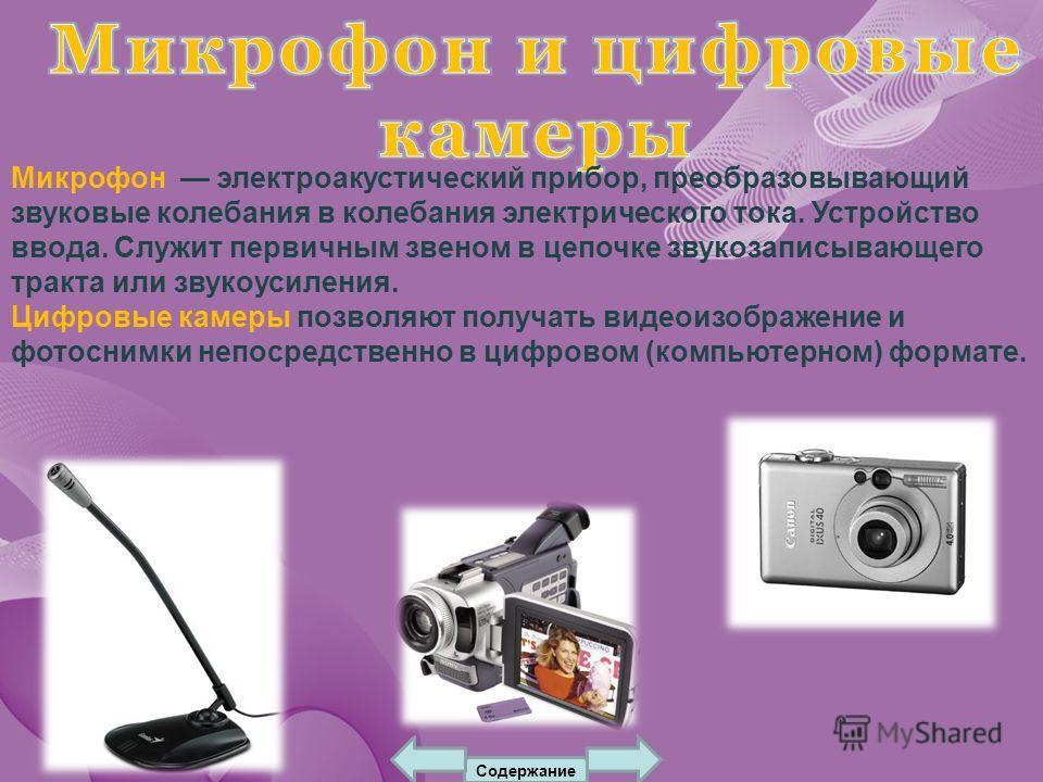 Микрофон электроакустический прибор, преобразовывающий звуковые колебания в колебания электрического тока. Устройство ввода. Служит первичным звеном в цепочке звукозаписывающего тракта или звукоусиления. Цифровые камеры позволяют получать видеоизобра
