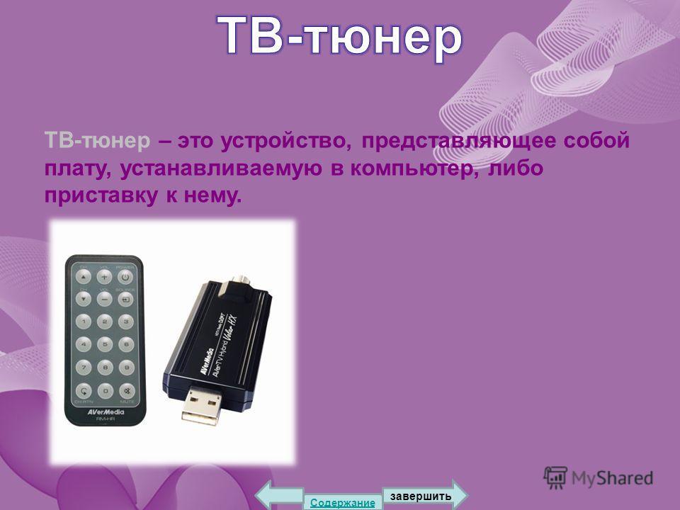 ТВ-тюнер – это устройство, представляющее собой плату, устанавливаемую в компьютер, либо приставку к нему. Содержание завершить