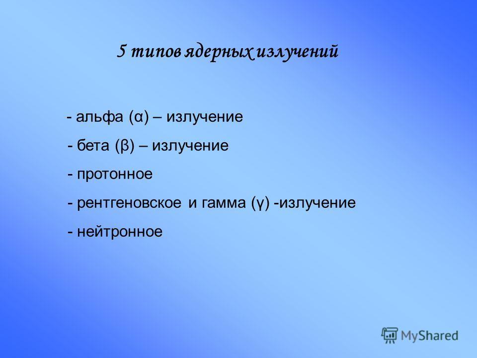 5 типов ядерных излучений - альфа (α) – излучение - бета (β) – излучение - протонное - рентгеновское и гамма (γ) -излучение - нейтронное
