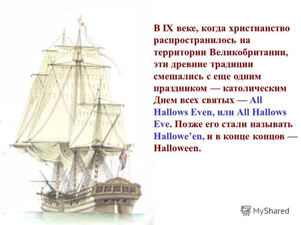 В IX веке, когда христианство распространилось на территории Великобритании, эти древние традиции смешались с еще одним праздником католическим Днем всех святых All Hallows Even, или All Hallows Eve. Позже его стали называть Halloween, и в конце конц