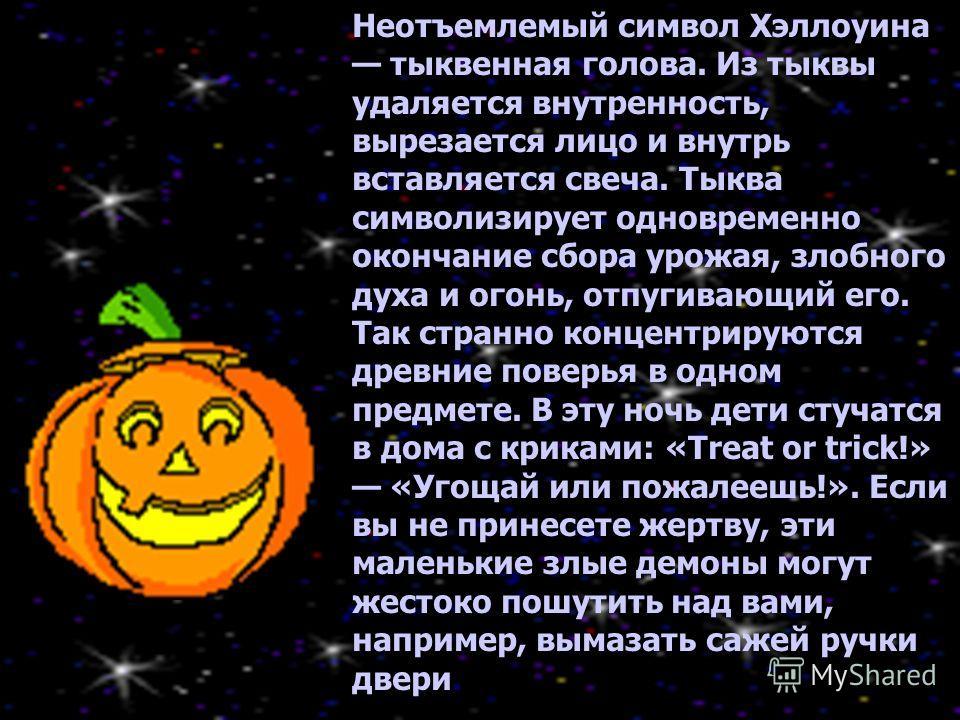 Неотъемлемый символ Хэллоуина тыквенная голова. Из тыквы удаляется внутренность, вырезается лицо и внутрь вставляется свеча. Тыква символизирует одновременно окончание сбора урожая, злобного духа и огонь, отпугивающий его. Так странно концентрируются