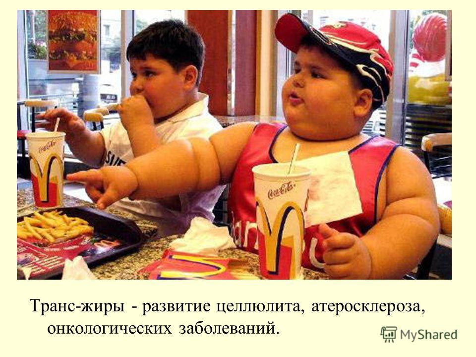 Транс-жиры - развитие целлюлита, атеросклероза, онкологических заболеваний.