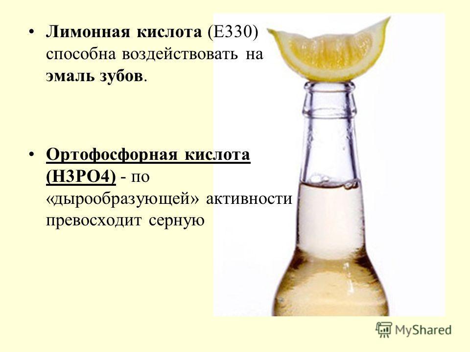 Лимонная кислота (Е330) способна воздействовать на эмаль зубов. Ортофосфорная кислота (Н3РО4) - по «дырообразующей» активности превосходит серную