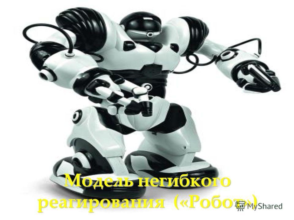 Модель негибкого реагирования («Робот»)