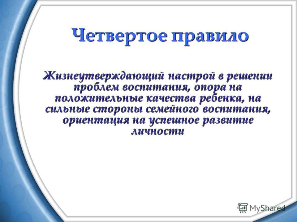 Четвертое правило Жизнеутверждающий настрой в решении проблем воспитания, опора на положительные качества ребенка, на сильные стороны семейного воспитания, ориентация на успешное развитие личности