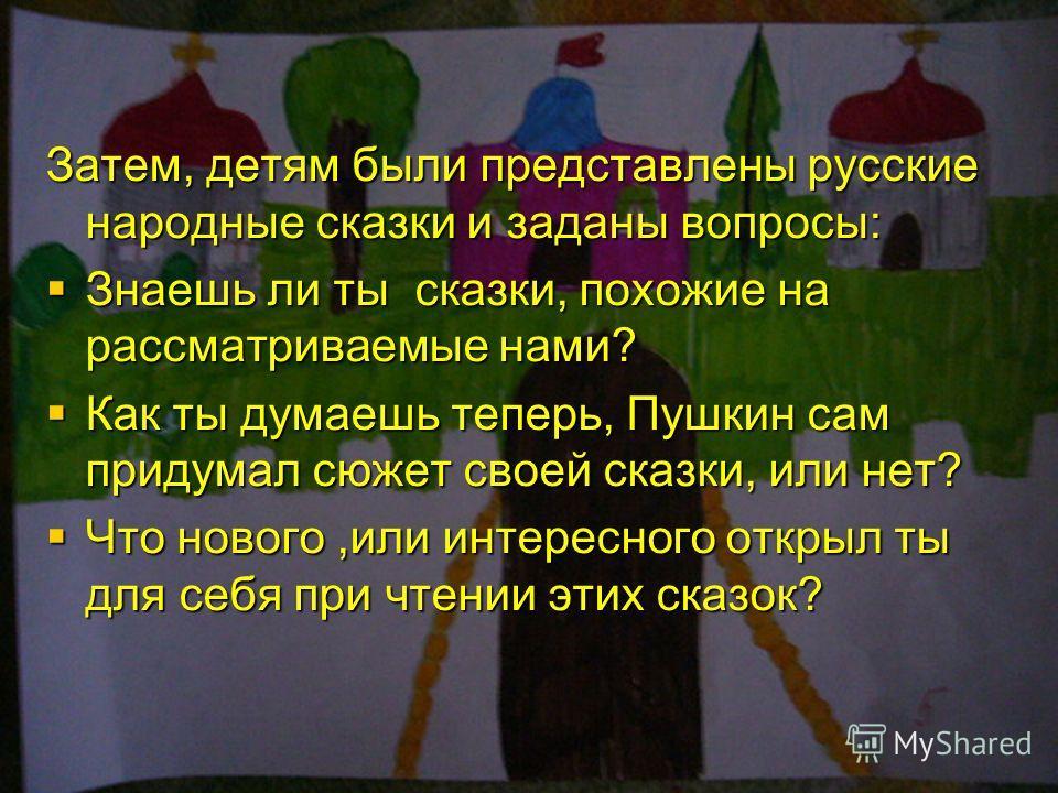 Затем, детям были представлены русские народные сказки и заданы вопросы: Знаешь ли ты сказки, похожие на рассматриваемые нами? Как ты думаешь теперь, Пушкин сам придумал сюжет своей сказки, или нет? Что нового,или интересного открыл ты для себя при ч