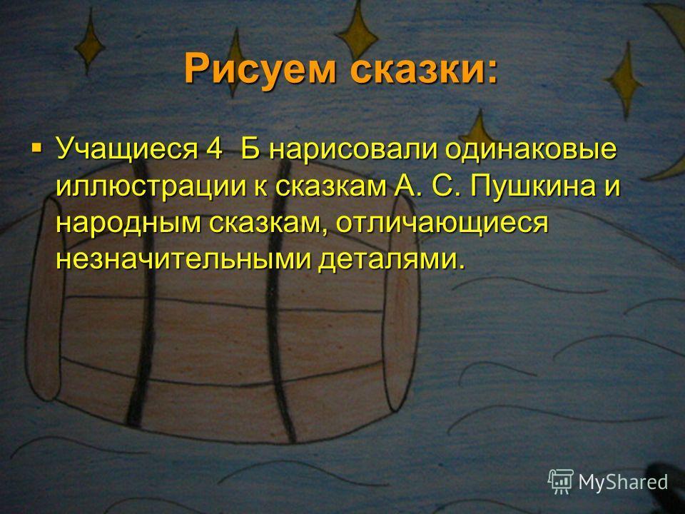Рисуем сказки: Учащиеся 4 Б нарисовали одинаковые иллюстрации к сказкам А. С. Пушкина и народным сказкам, отличающиеся незначительными деталями.