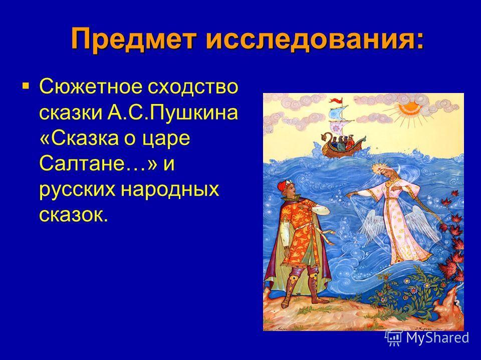 Предмет исследования: Сюжетное сходство сказки А.С.Пушкина «Сказка о царе Салтане…» и русских народных сказок.