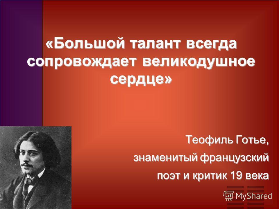 «Большой талант всегда сопровождает великодушное сердце» Теофиль Готье, знаменитый французский поэт и критик 19 века