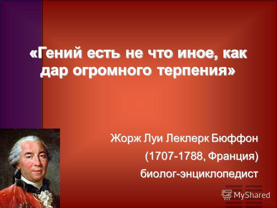 «Гений есть не что иное, как дар огромного терпения» Жорж Луи Леклерк Бюффон (1707-1788, Франция) биолог-энциклопедист «Гений есть не что иное, как дар огромного терпения»