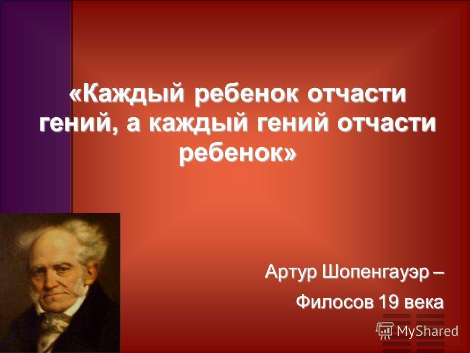 «Каждый ребенок отчасти гений, а каждый гений отчасти ребенок» Артур Шопенгауэр – Филосов 19 века