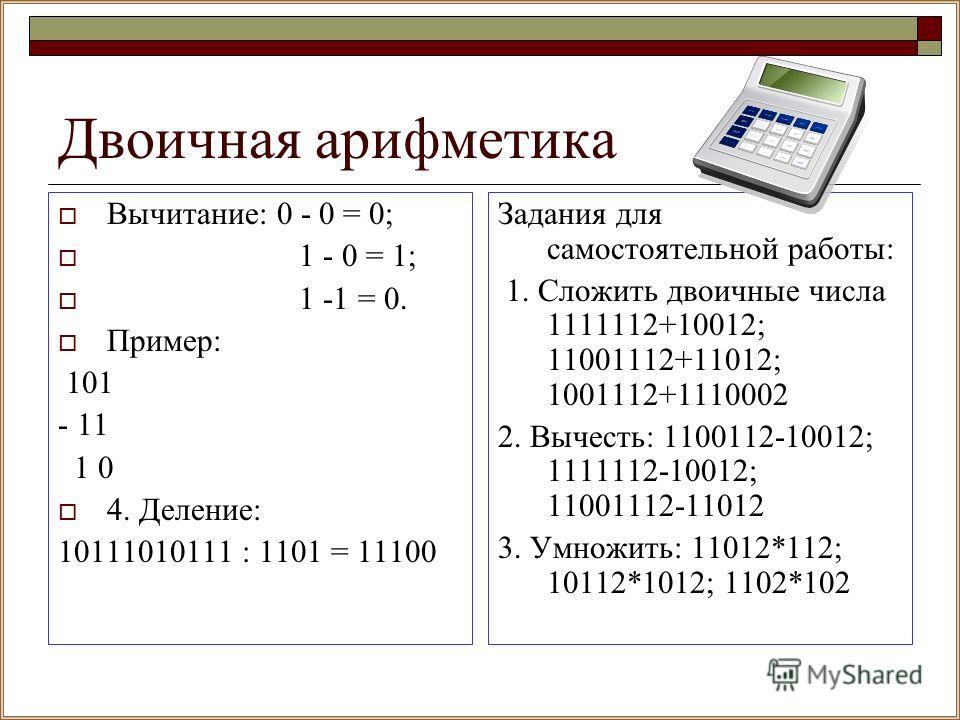 Двоичная арифметика Вычитание: 0 - 0 = 0; 1 - 0 = 1; 1 -1 = 0. Пример: 101 - 11 1 0 4. Деление: 10111010111 : 1101 = 11100 Задания для самостоятельной работы: 1. Сложить двоичные числа 1111112+10012; 11001112+11012; 1001112+1110002 2. Вычесть: 110011