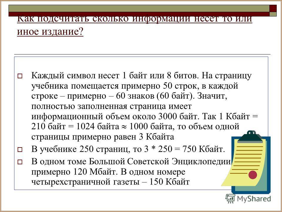Как подсчитать сколько информации несет то или иное издание? Каждый символ несет 1 байт или 8 битов. На страницу учебника помещается примерно 50 строк, в каждой строке – примерно – 60 знаков (60 байт). Значит, полностью заполненная страница имеет инф