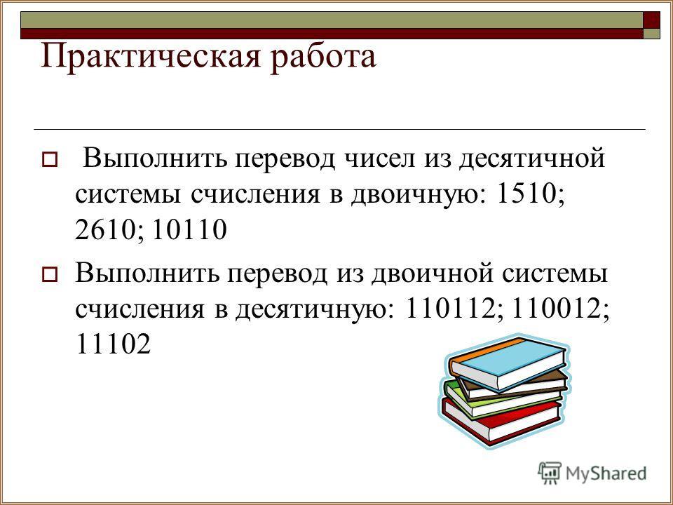 Практическая работа Выполнить перевод чисел из десятичной системы счисления в двоичную: 1510; 2610; 10110 Выполнить перевод из двоичной системы счисления в десятичную: 110112; 110012; 11102