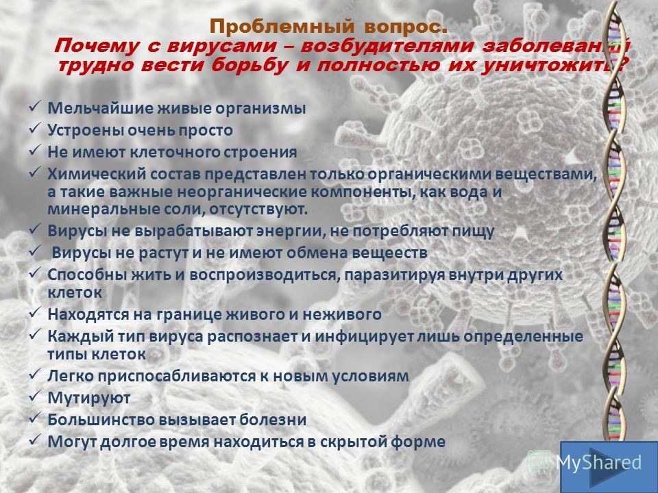 Проблемный вопрос. Почему с вирусами – возбудителями заболеваний трудно вести борьбу и полностью их уничтожить? Мельчайшие живые организмы Устроены очень просто Не имеют клеточного строения Химический состав представлен только органическими веществам