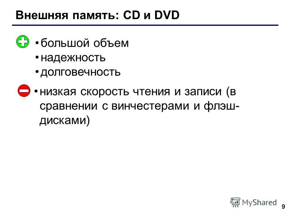 9 Внешняя память: CD и DVD большой объем надежность долговечность низкая скорость чтения и записи (в сравнении с винчестерами и флэш- дисками)
