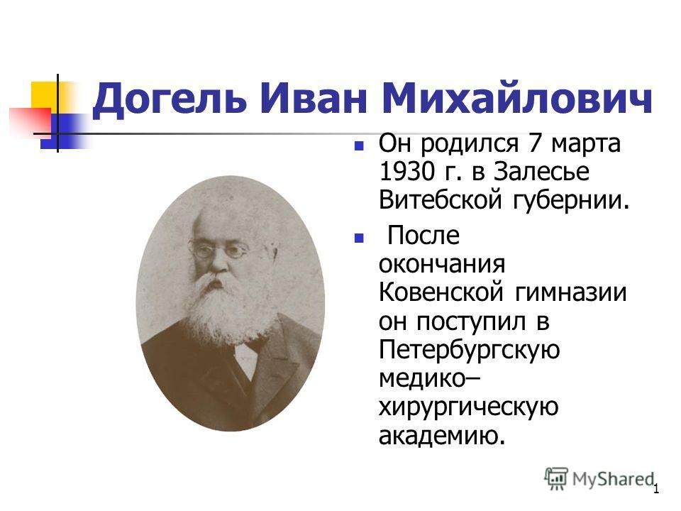 1 Догель Иван Михайлович Он родился 7 марта 1930 г. в Залесье Витебской губернии. После окончания Ковенской гимназии он поступил в Петербургскую медико– хирургическую академию.