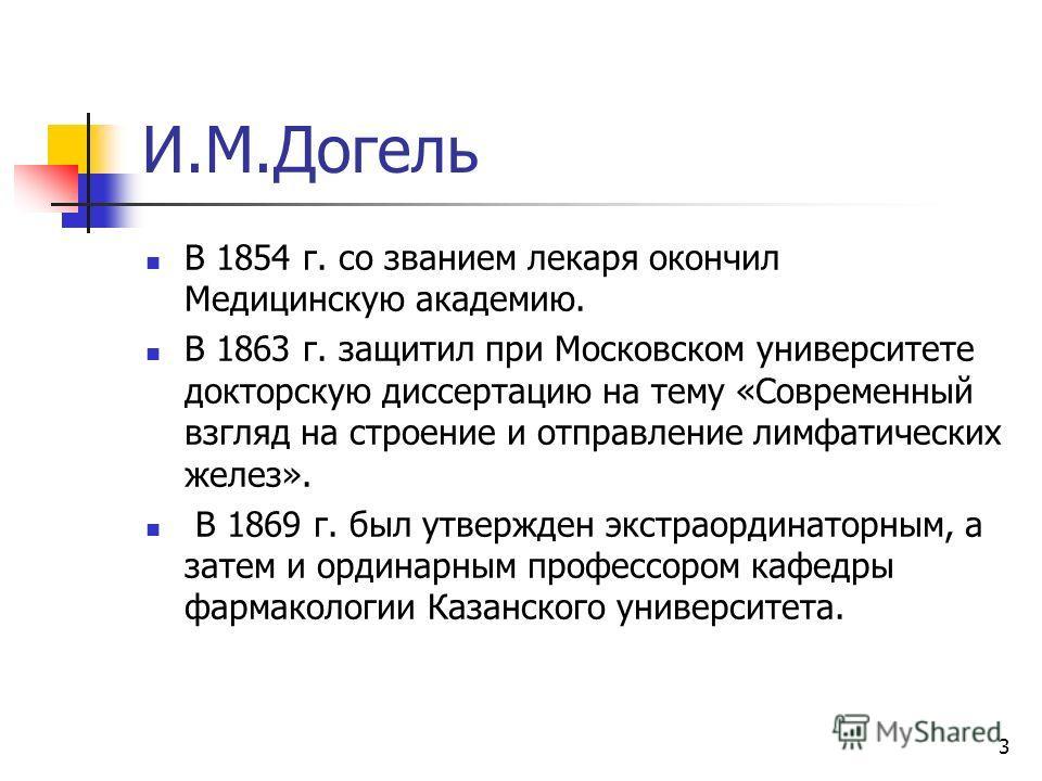 3 И.М.Догель В 1854 г. со званием лекаря окончил Медицинскую академию. В 1863 г. защитил при Московском университете докторскую диссертацию на тему «Современный взгляд на строение и отправление лимфатических желез». В 1869 г. был утвержден экстраорди