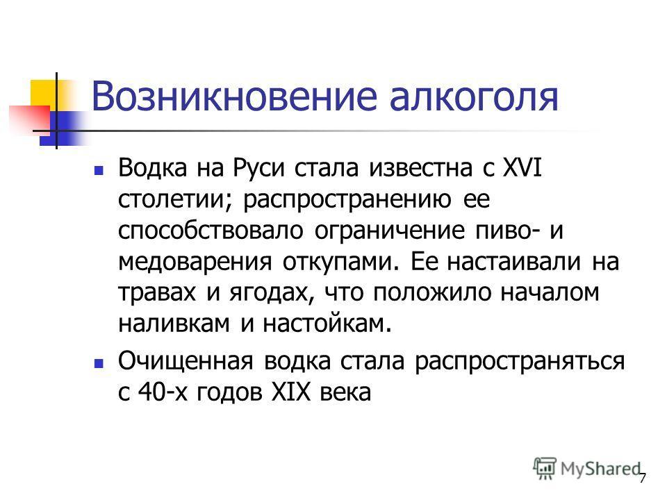 7 Возникновение алкоголя Водка на Руси стала известна с XVI столетии; распространению ее способствовало ограничение пиво- и медоварения откупами. Ее настаивали на травах и ягодах, что положило началом наливкам и настойкам. Очищенная водка стала распр