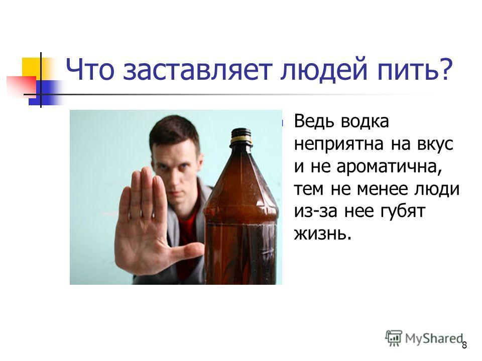 8 Что заставляет людей пить? Ведь водка неприятна на вкус и не ароматична, тем не менее люди из-за нее губят жизнь.