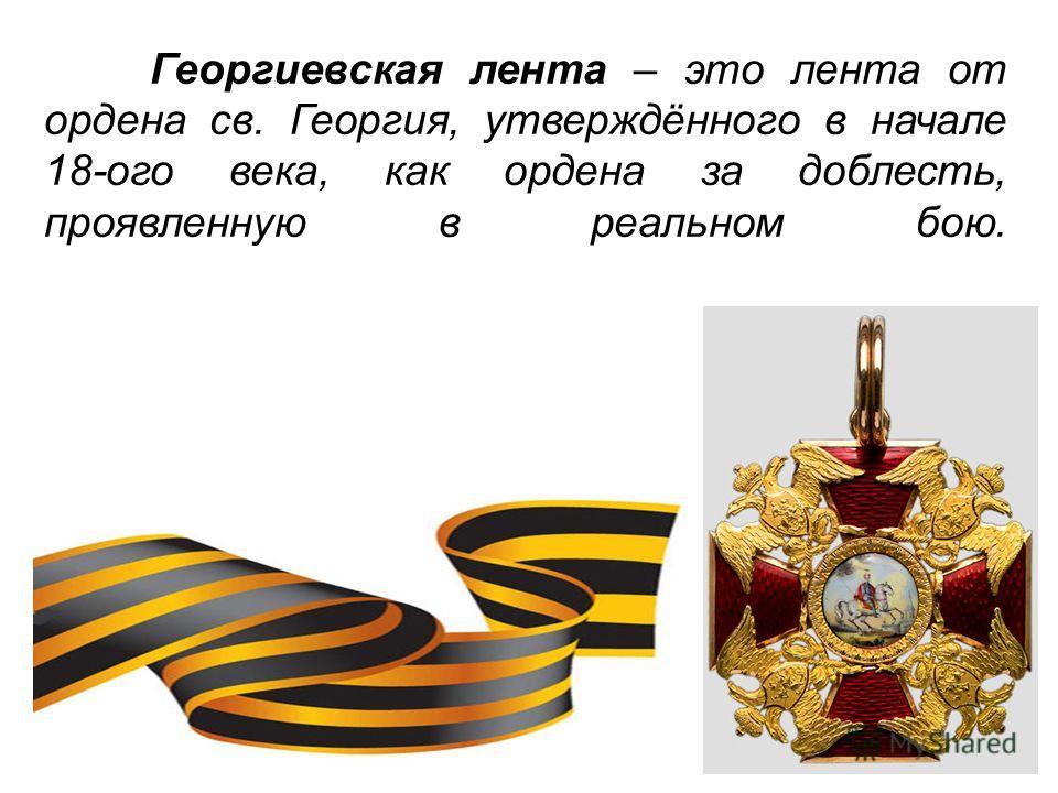 Георгиевская лента – это лента от ордена св. Георгия, утверждённого в начале 18-ого века, как ордена за доблесть, проявленную в реальном бою.