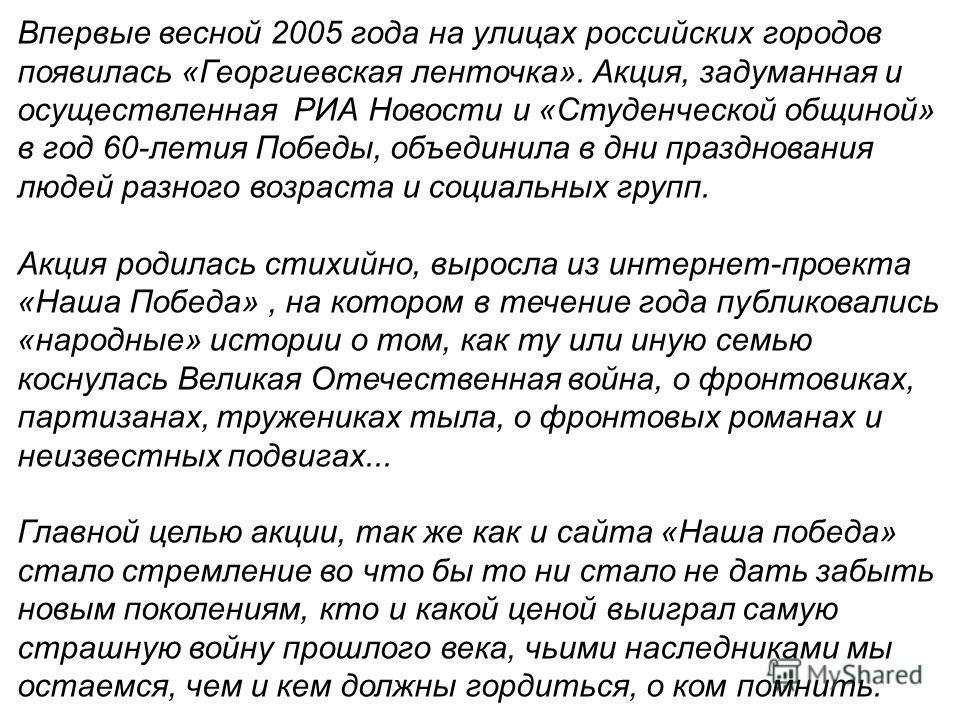 Впервые весной 2005 года на улицах российских городов появилась «Георгиевская ленточка». Акция, задуманная и осуществленная РИА Новости и «Студенческой общиной» в год 60-летия Победы, объединила в дни празднования людей разного возраста и социальных