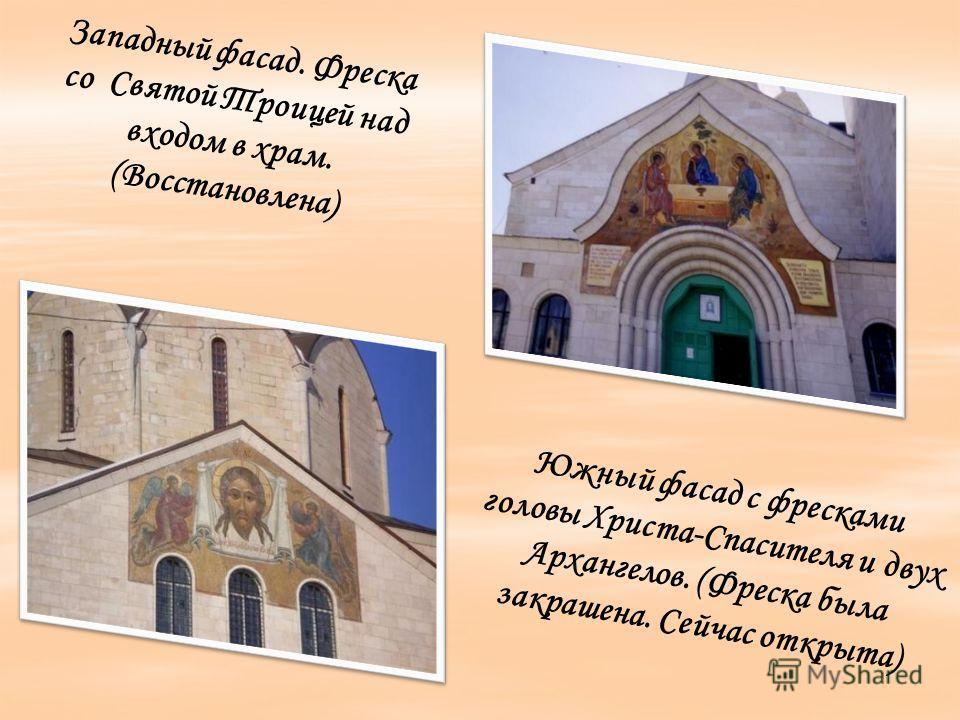 Южный фасад с фресками головы Христа-Спасителя и двух Архангелов. (Фреска была закрашена. Сейчас открыта) Западный фасад. Фреска со Святой Троицей над входом в храм. (Восстановлена)